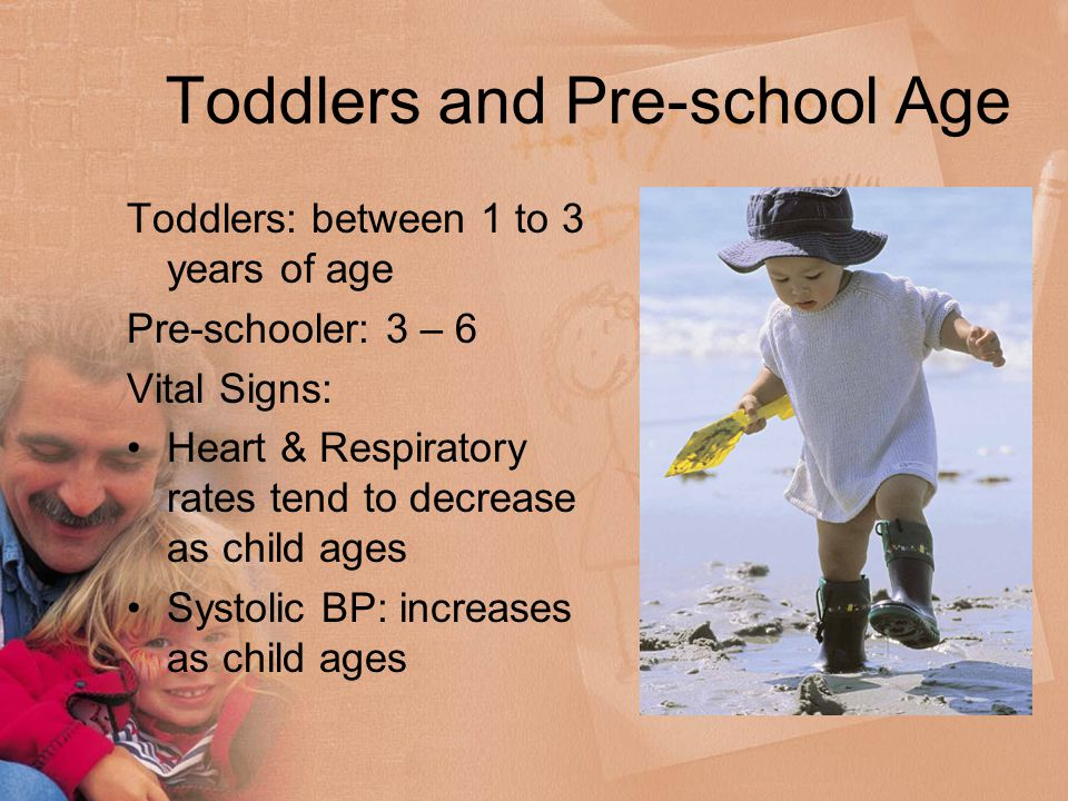 Toddlers and Pre-school Age Toddlers: between 1 to 3 years of age Pre-schooler: 3 – 6 Vital Signs: Heart & Respiratory rates tend to decrease as child ages Systolic BP: increases as child ages