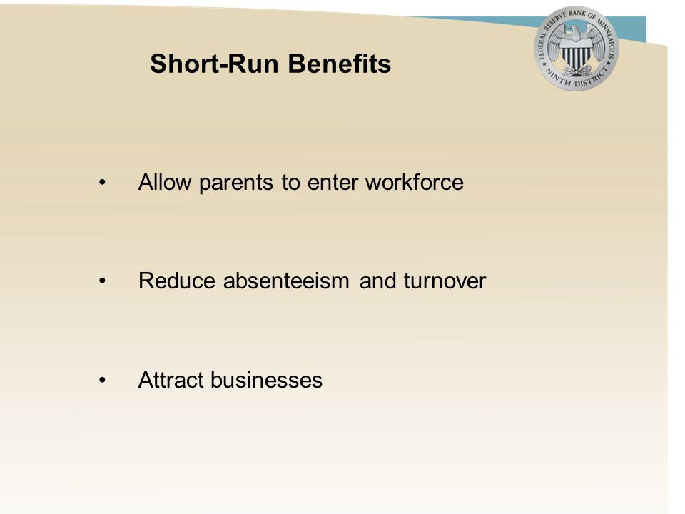 Short-Run Benefits Allow parents to enter workforce Reduce absenteeism and turnover Attract businesses