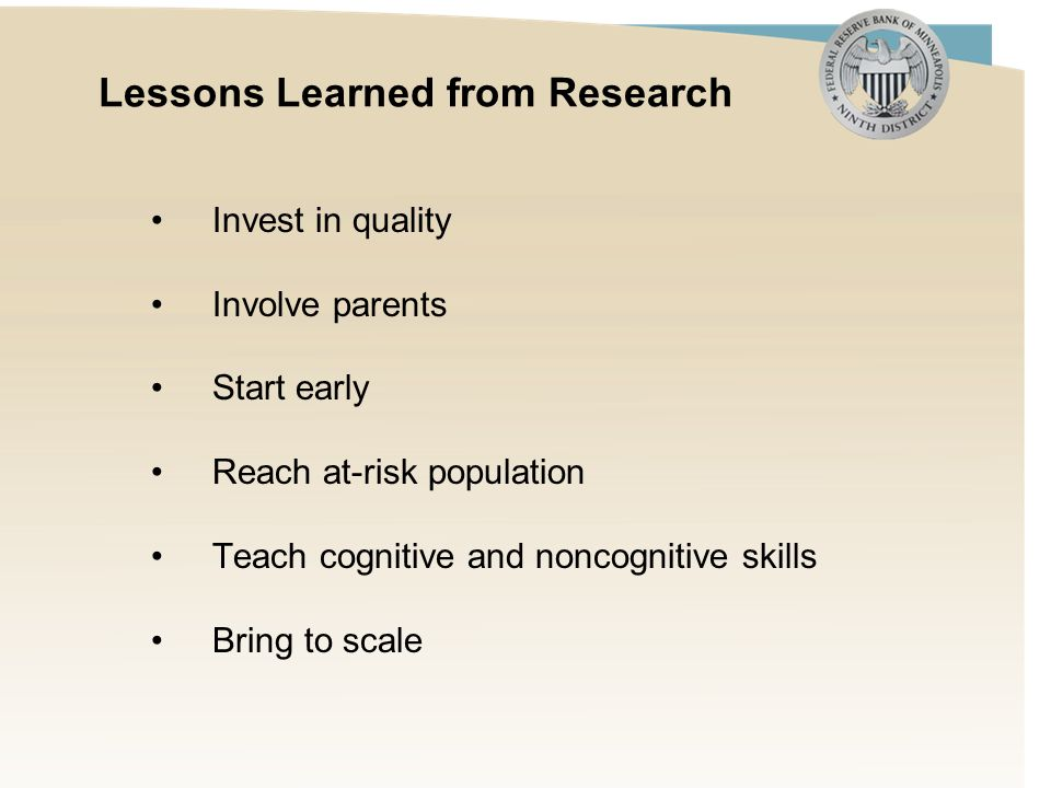 Lessons Learned from Research Invest in quality Involve parents Start early Reach at-risk population Teach cognitive and noncognitive skills Bring to scale