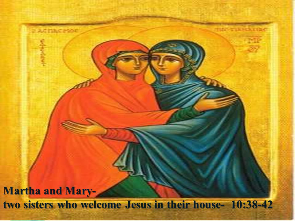 Martha and Mary- two sisters who welcome Jesus in their house- 10:38-42