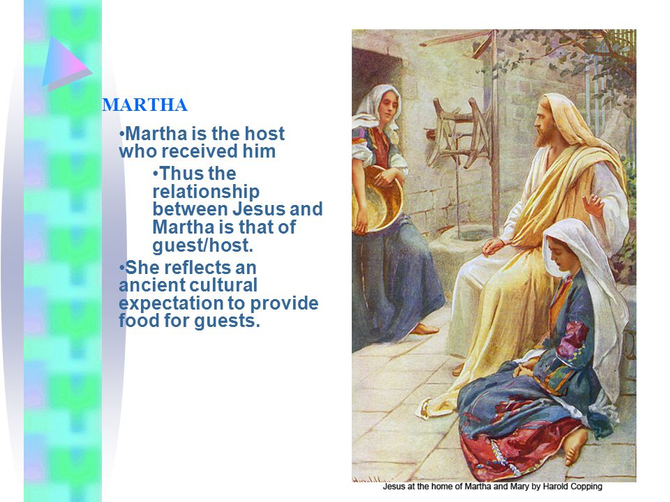 MARTHA Martha is the host who received him Thus the relationship between Jesus and Martha is that of guest/host.