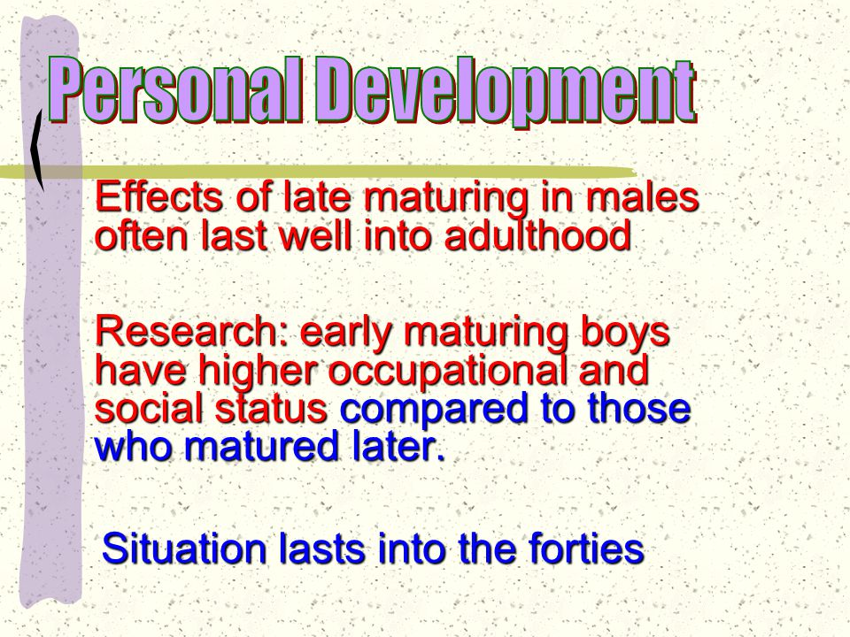 Later-maturing boys tend to be at a disadvantage—losing self-confidence, often with feelings of inadequacy.