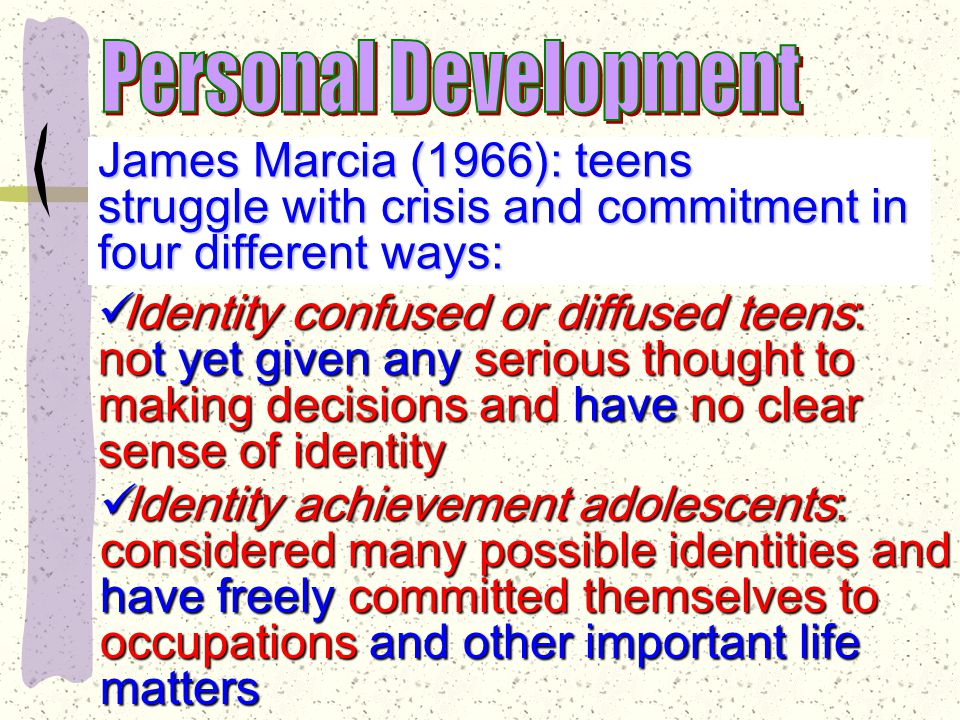 James Marcia (1966): teens struggle with crisis and commitment in four different ways: Identity moratorium adolescents: Identity moratorium adolescents: seriously consider issues but no seriously consider issues but no commitment commitment Identity foreclosure adolescents: firm Identity foreclosure adolescents: firm commitments on issues based on commitments on issues based on suggestions of others suggestions of others