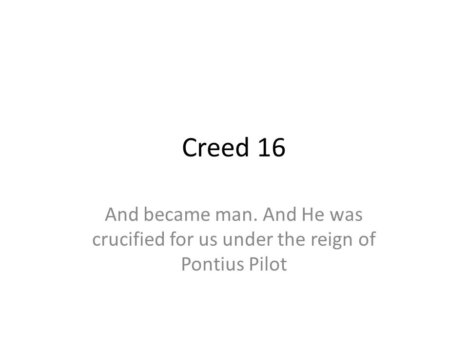 Creed 16 And became man. And He was crucified for us under the reign of Pontius Pilot