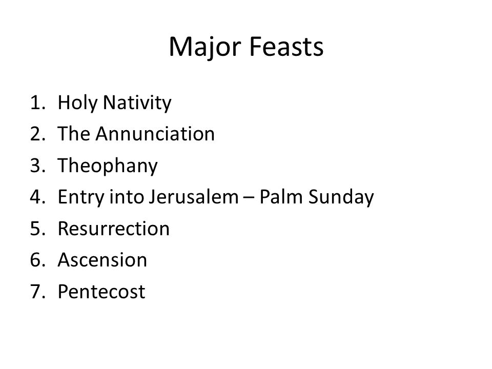Major Feasts 1.Holy Nativity 2.The Annunciation 3.Theophany 4.Entry into Jerusalem – Palm Sunday 5.Resurrection 6.Ascension 7.Pentecost