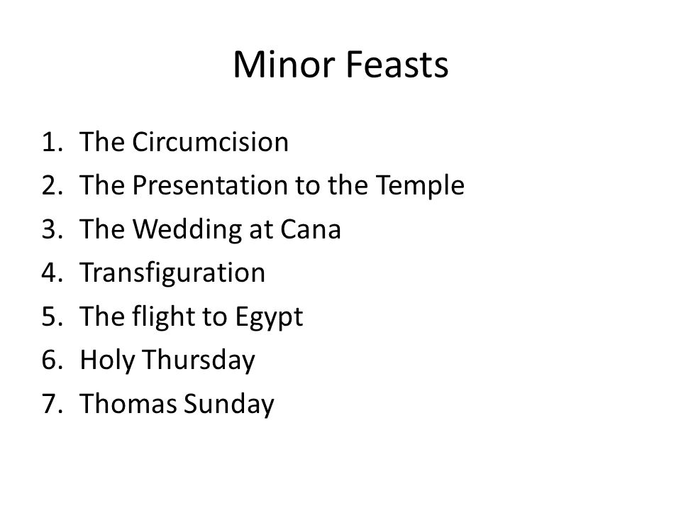 Minor Feasts 1.The Circumcision 2.The Presentation to the Temple 3.The Wedding at Cana 4.Transfiguration 5.The flight to Egypt 6.Holy Thursday 7.Thomas Sunday