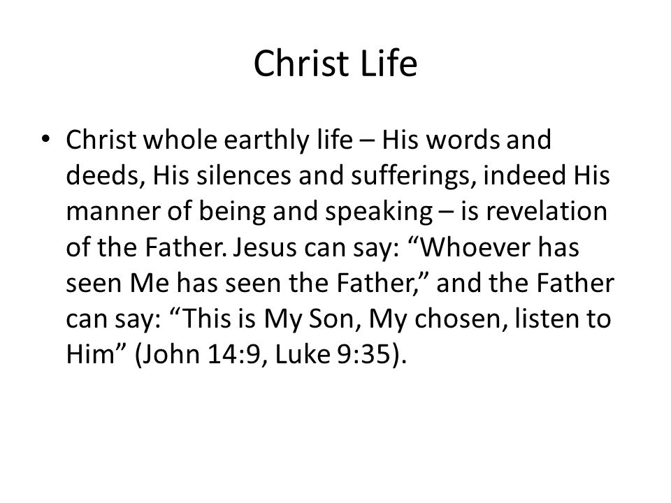 Christ Life Christ whole earthly life – His words and deeds, His silences and sufferings, indeed His manner of being and speaking – is revelation of the Father.