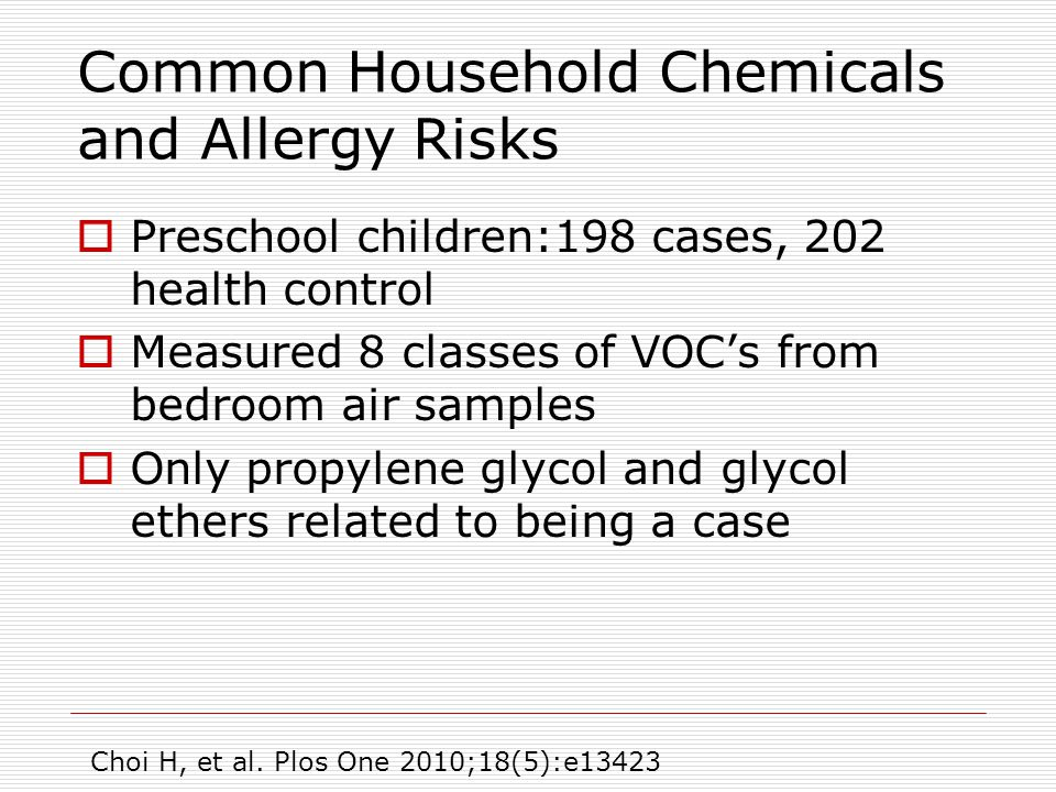Common Household Chemicals and Allergy Risks  Preschool children:198 cases, 202 health control  Measured 8 classes of VOC's from bedroom air samples  Only propylene glycol and glycol ethers related to being a case Choi H, et al.