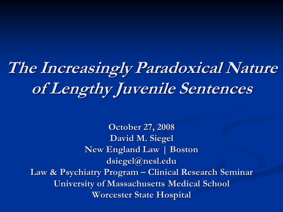 The Increasingly Paradoxical Nature of Lengthy Juvenile Sentences October 27, 2008 David M. Siegel New England Law | Boston dsiegel@nesl.edu Law & Psy