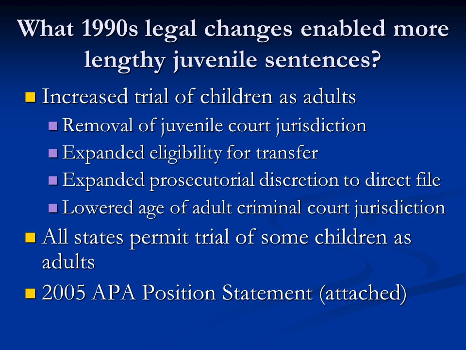 What 1990s legal changes enabled more lengthy juvenile sentences? Increased trial of children as adults Increased trial of children as adults Removal