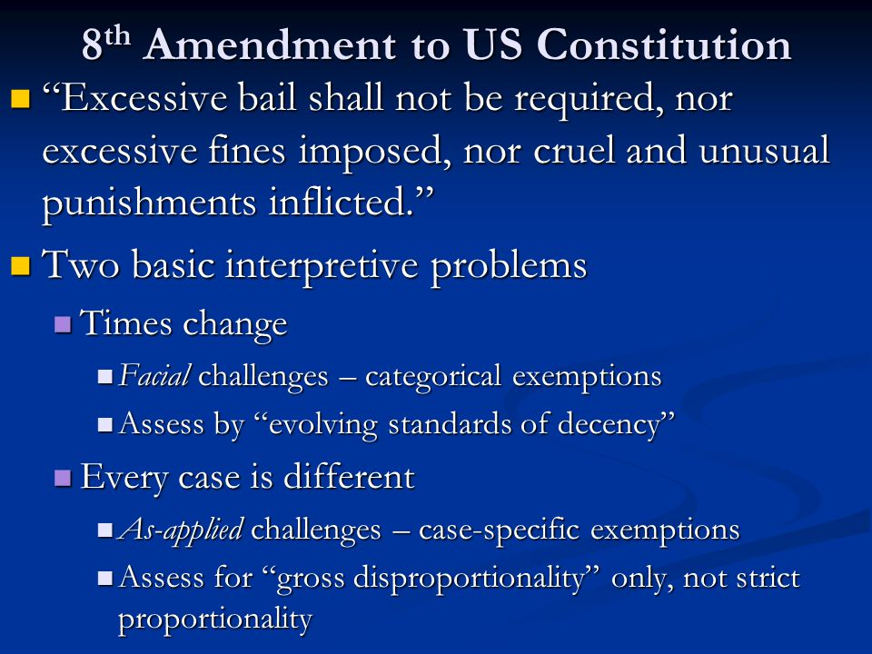 8 th Amendment to US Constitution Excessive bail shall not be required, nor excessive fines imposed, nor cruel and unusual punishments inflicted. Excessive bail shall not be required, nor excessive fines imposed, nor cruel and unusual punishments inflicted. Two basic interpretive problems Two basic interpretive problems Times change Times change Facial challenges – categorical exemptions Facial challenges – categorical exemptions Assess by evolving standards of decency Assess by evolving standards of decency Every case is different Every case is different As-applied challenges – case-specific exemptions As-applied challenges – case-specific exemptions Assess for gross disproportionality only, not strict proportionality Assess for gross disproportionality only, not strict proportionality