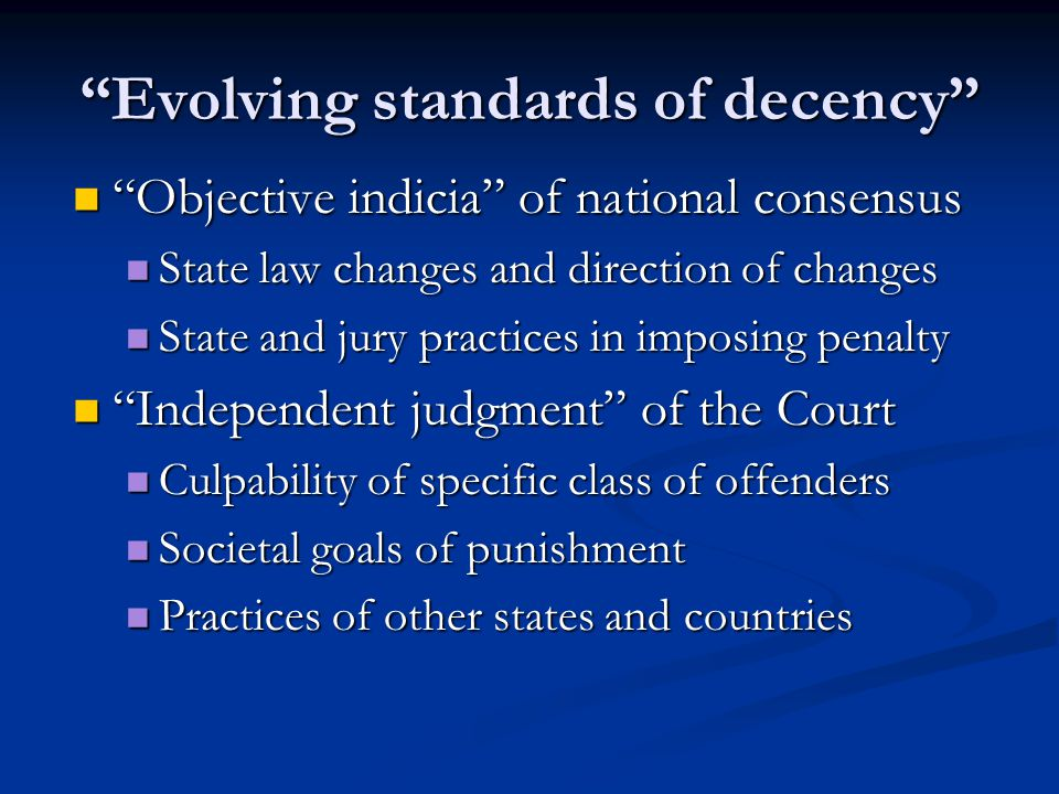 Evolving standards of decency Objective indicia of national consensus Objective indicia of national consensus State law changes and direction of changes State law changes and direction of changes State and jury practices in imposing penalty State and jury practices in imposing penalty Independent judgment of the Court Independent judgment of the Court Culpability of specific class of offenders Culpability of specific class of offenders Societal goals of punishment Societal goals of punishment Practices of other states and countries Practices of other states and countries