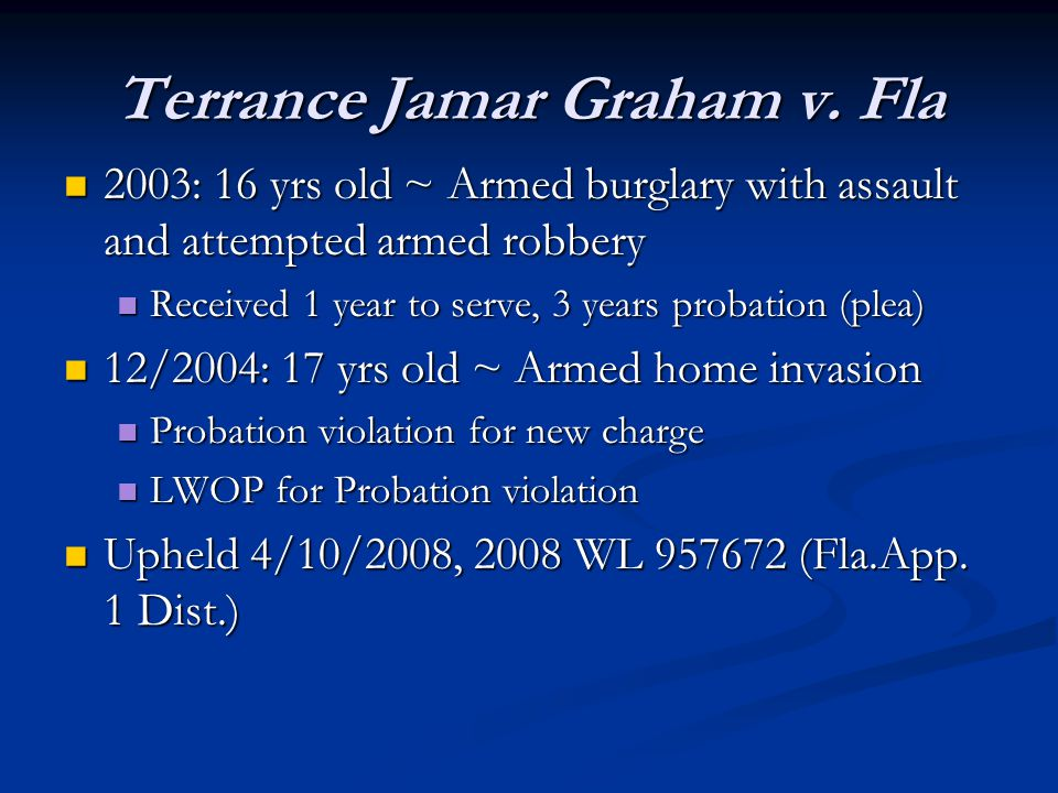 Terrance Jamar Graham v. Fla 2003: 16 yrs old ~ Armed burglary with assault and attempted armed robbery 2003: 16 yrs old ~ Armed burglary with assault