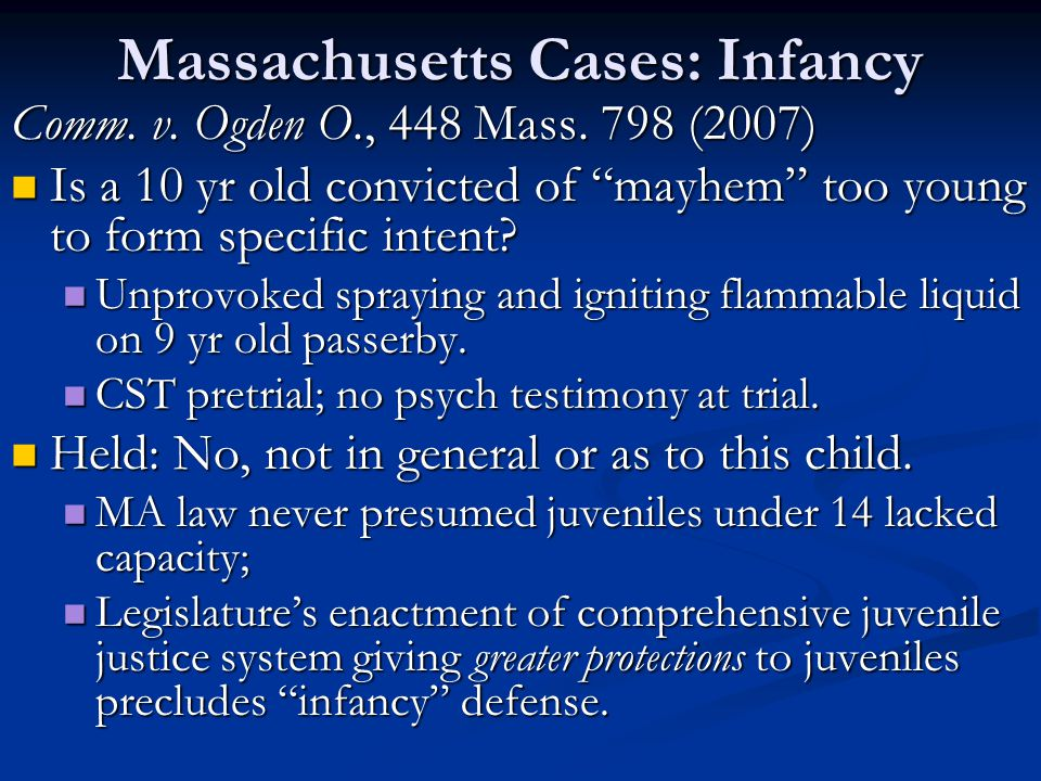 "Massachusetts Cases: Infancy Comm. v. Ogden O., 448 Mass. 798 (2007) Is a 10 yr old convicted of ""mayhem"" too young to form specific intent? Is a 10 y"