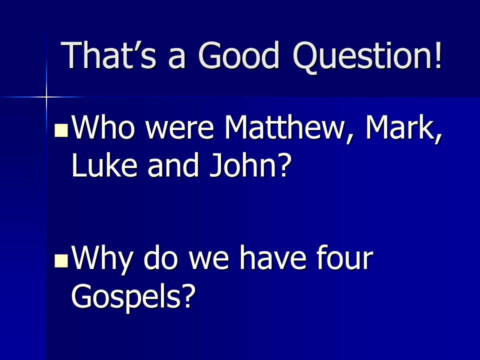 That's a Good Question! Who were Matthew, Mark, Luke and John? Who were Matthew, Mark, Luke and John? Why do we have four Gospels? Why do we have four