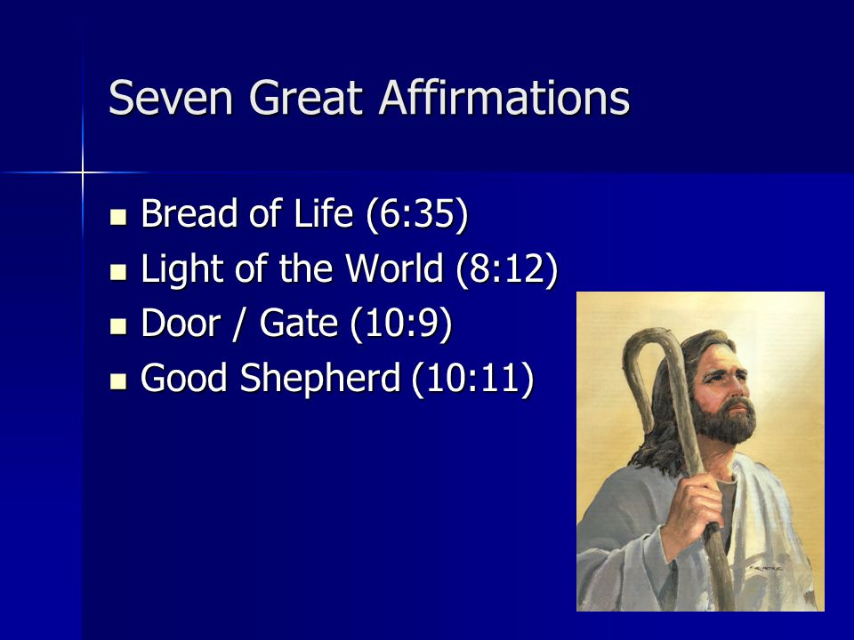Seven Great Affirmations Bread of Life (6:35) Bread of Life (6:35) Light of the World (8:12) Light of the World (8:12) Door / Gate (10:9) Door / Gate