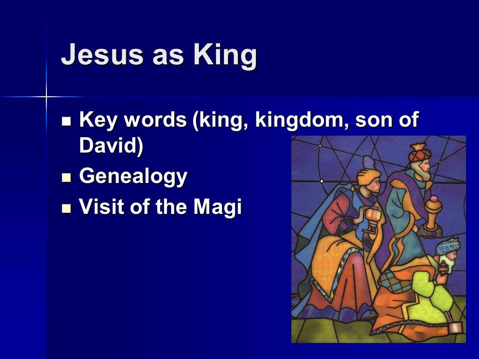 Jesus as King Key words (king, kingdom, son of David) Key words (king, kingdom, son of David) Genealogy Genealogy Visit of the Magi Visit of the Magi