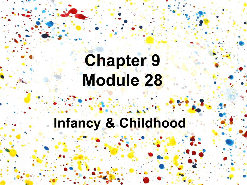 Chapter 9 Module 28 Infancy & Childhood