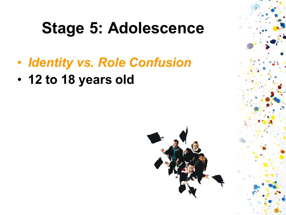 Stage 5: Adolescence Identity vs. Role Confusion 12 to 18 years old