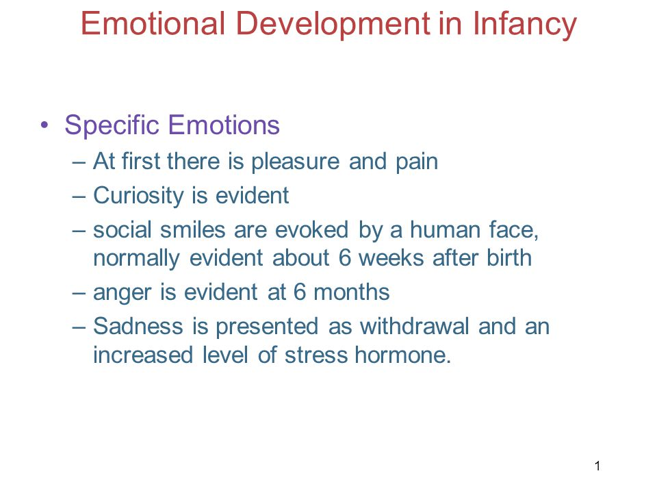1 Emotional Development in Infancy Specific Emotions –At first there is pleasure and pain –Curiosity is evident –social smiles are evoked by a human f
