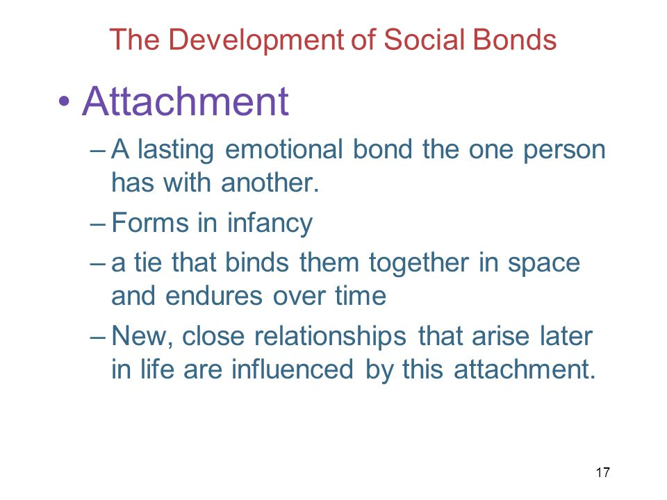 17 The Development of Social Bonds Attachment –A lasting emotional bond the one person has with another. –Forms in infancy –a tie that binds them toge