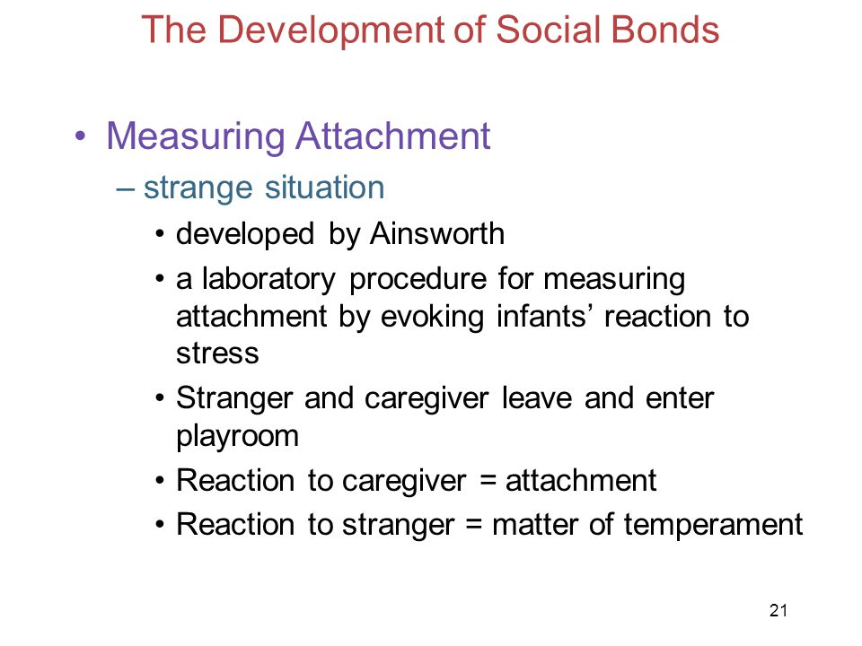 21 The Development of Social Bonds Measuring Attachment –strange situation developed by Ainsworth a laboratory procedure for measuring attachment by e