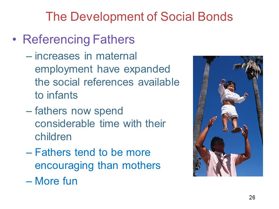 26 The Development of Social Bonds Referencing Fathers –increases in maternal employment have expanded the social references available to infants –fat