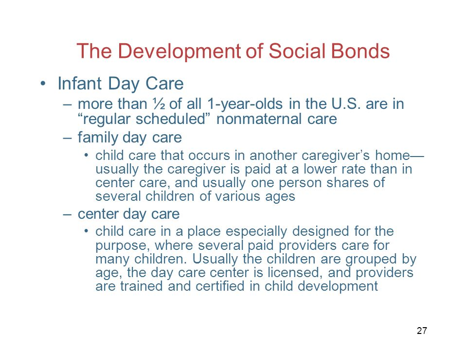 """27 The Development of Social Bonds Infant Day Care –more than ½ of all 1-year-olds in the U.S. are in """"regular scheduled"""" nonmaternal care –family day"""