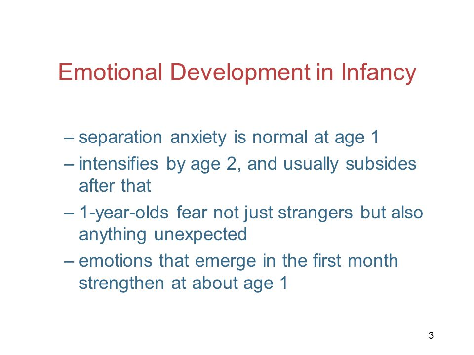 3 Emotional Development in Infancy –separation anxiety is normal at age 1 –intensifies by age 2, and usually subsides after that –1-year-olds fear not