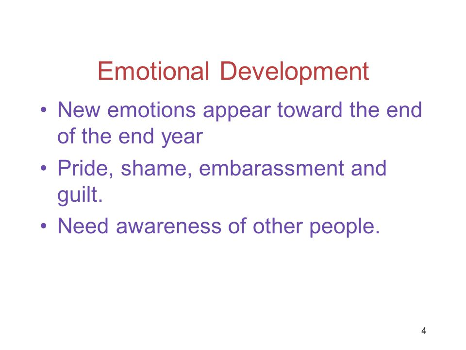 Emotional Development New emotions appear toward the end of the end year Pride, shame, embarassment and guilt. Need awareness of other people. 4