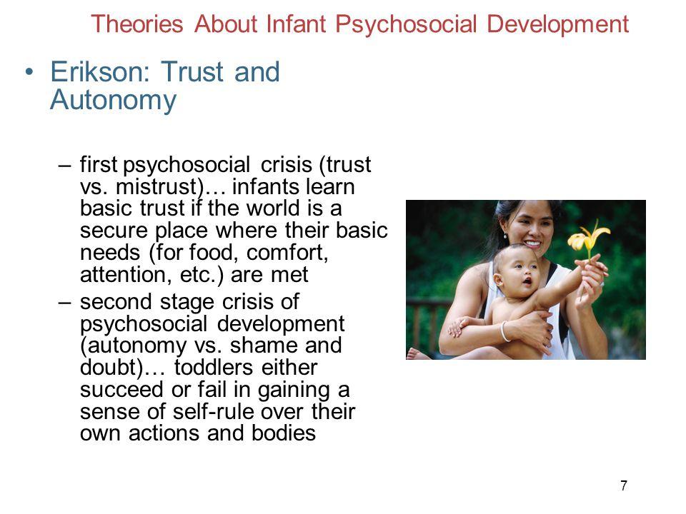 7 Theories About Infant Psychosocial Development Erikson: Trust and Autonomy –first psychosocial crisis (trust vs. mistrust)… infants learn basic trus