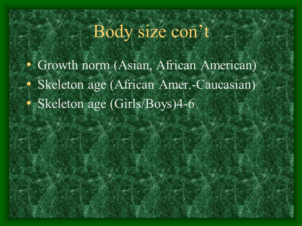 Body size con't Growth norm (Asian, African American) Skeleton age (African Amer.-Caucasian) Skeleton age (Girls/Boys)4-6