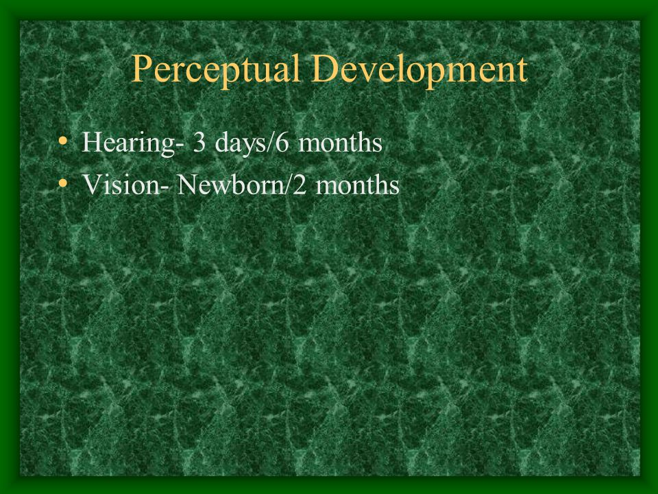 Perceptual Development Hearing- 3 days/6 months Vision- Newborn/2 months
