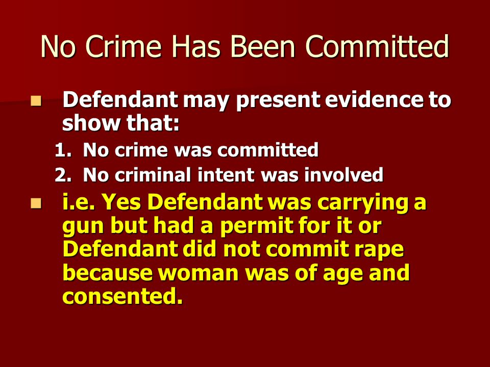 Defendant Did Not Commit the Crime Defendant may present evidence of mistaken identity or Defendant may present evidence of mistaken identity or Evidence of an Alibi: A Latin word meaning elsewhere ; an excuse or plea that a person was somewhere else at the time a crime was committed Evidence of an Alibi: A Latin word meaning elsewhere ; an excuse or plea that a person was somewhere else at the time a crime was committed DNA Evidence: Biological evidence, derived from testing samples of human tissues and fluids, that genetically links an offender to a crime DNA Evidence: Biological evidence, derived from testing samples of human tissues and fluids, that genetically links an offender to a crime