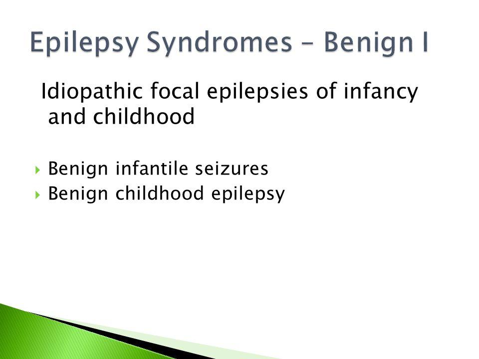 Idiopathic focal epilepsies of infancy and childhood  Benign infantile seizures  Benign childhood epilepsy