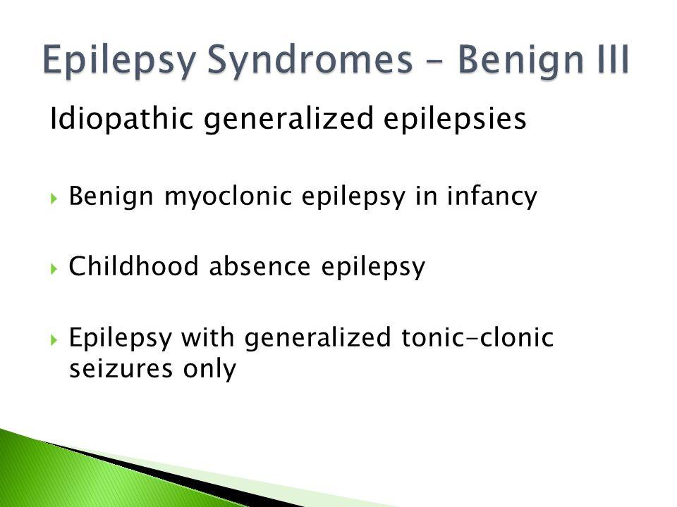 Idiopathic generalized epilepsies  Benign myoclonic epilepsy in infancy  Childhood absence epilepsy  Epilepsy with generalized tonic-clonic seizures only