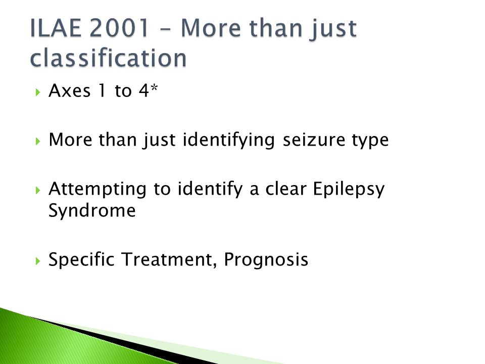  Axes 1 to 4*  More than just identifying seizure type  Attempting to identify a clear Epilepsy Syndrome  Specific Treatment, Prognosis