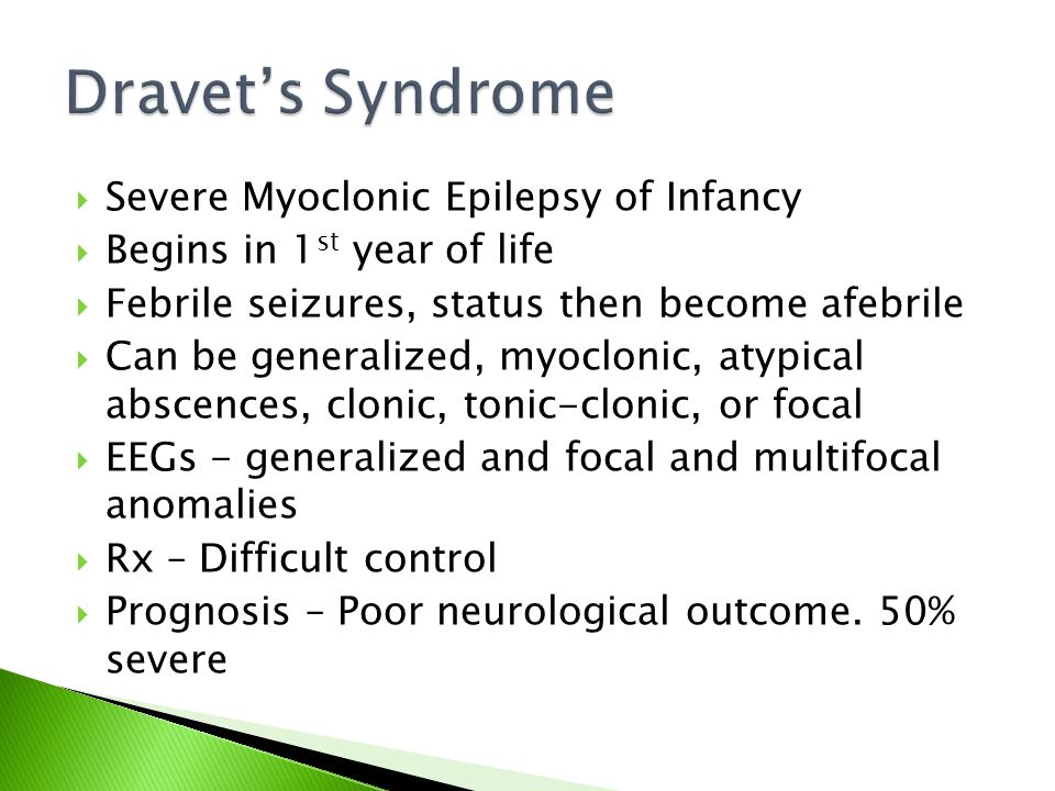  Severe Myoclonic Epilepsy of Infancy  Begins in 1 st year of life  Febrile seizures, status then become afebrile  Can be generalized, myoclonic, atypical abscences, clonic, tonic-clonic, or focal  EEGs - generalized and focal and multifocal anomalies  Rx – Difficult control  Prognosis – Poor neurological outcome.