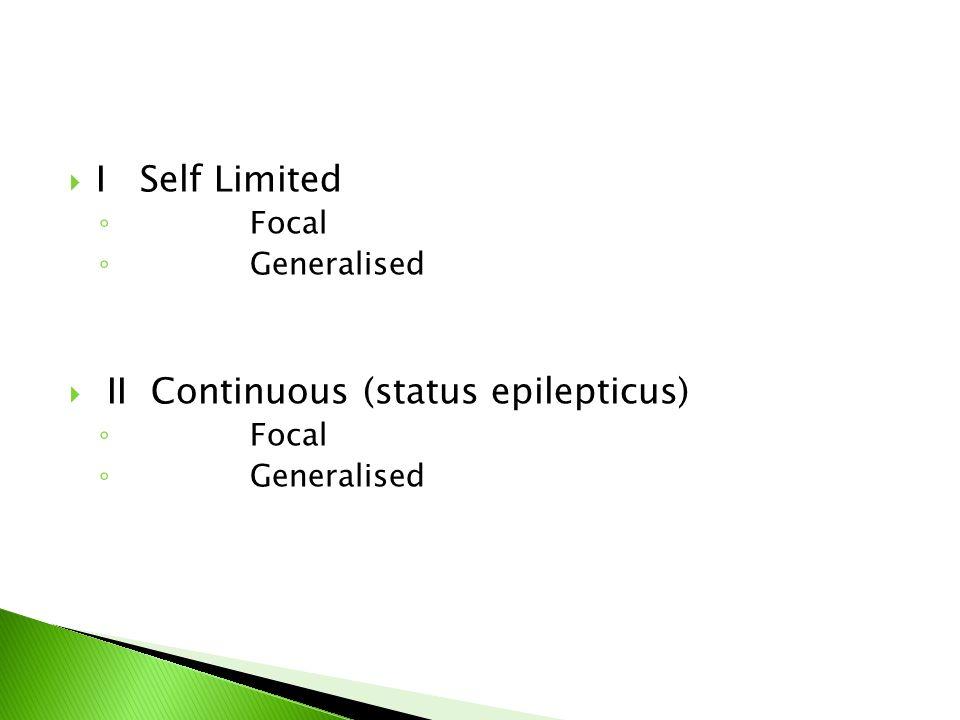 I Self Limited ◦ Focal ◦ Generalised  II Continuous (status epilepticus) ◦ Focal ◦ Generalised