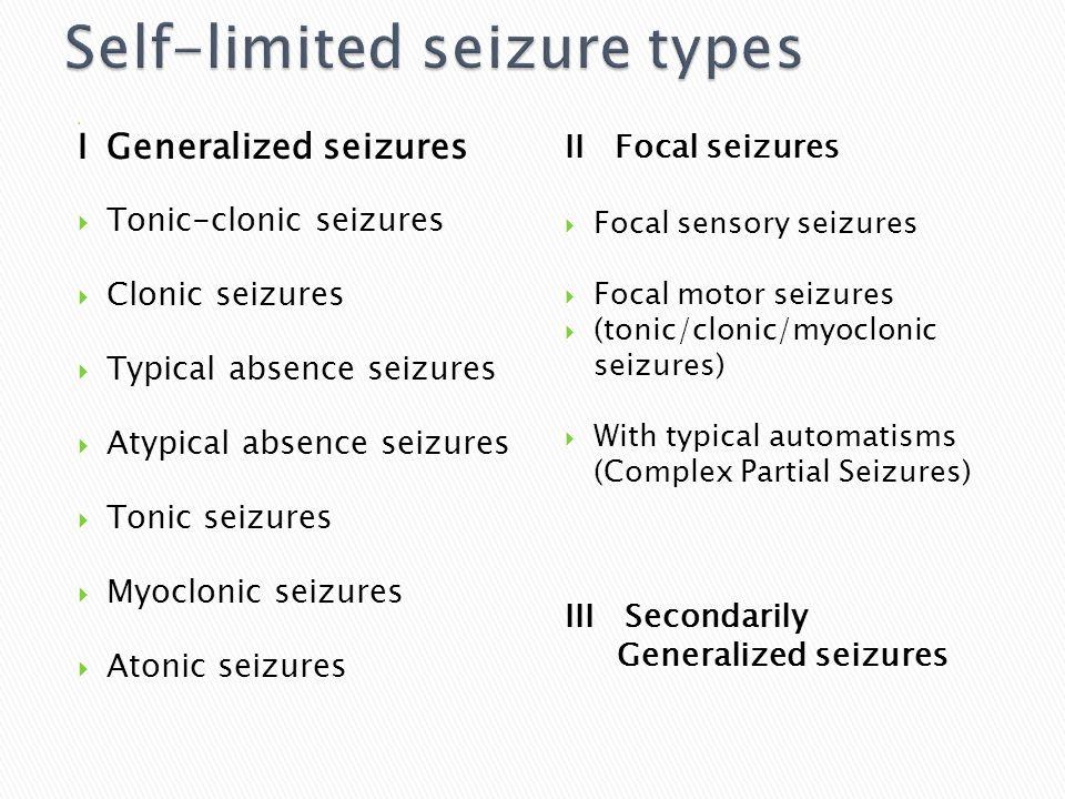  IGeneralized seizures  Tonic-clonic seizures  Clonic seizures  Typical absence seizures  Atypical absence seizures  Tonic seizures  Myoclonic seizures  Atonic seizures II Focal seizures  Focal sensory seizures  Focal motor seizures  (tonic/clonic/myoclonic seizures)  With typical automatisms (Complex Partial Seizures) III Secondarily Generalized seizures