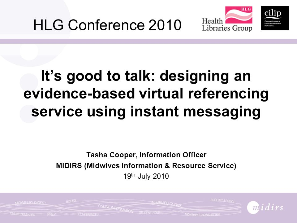 HLG Conference 2010 It's good to talk: designing an evidence-based virtual referencing service using instant messaging Tasha Cooper, Information Officer MIDIRS (Midwives Information & Resource Service) 19 th July 2010