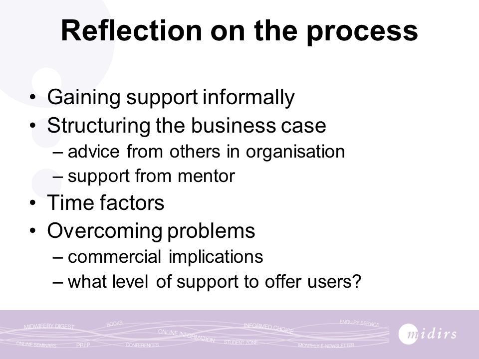 Reflection on the process Gaining support informally Structuring the business case –advice from others in organisation –support from mentor Time factors Overcoming problems –commercial implications –what level of support to offer users?