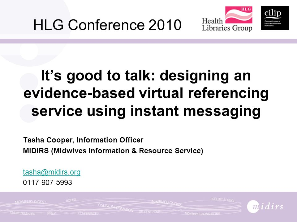 HLG Conference 2010 It's good to talk: designing an evidence-based virtual referencing service using instant messaging Tasha Cooper, Information Officer MIDIRS (Midwives Information & Resource Service) tasha@midirs.org 0117 907 5993