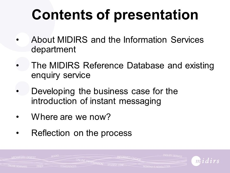 Contents of presentation About MIDIRS and the Information Services department The MIDIRS Reference Database and existing enquiry service Developing the business case for the introduction of instant messaging Where are we now.