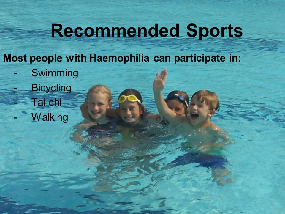 Recommended Sports Most people with Haemophilia can participate in: -Swimming -Bicycling -Tai chi -Walking
