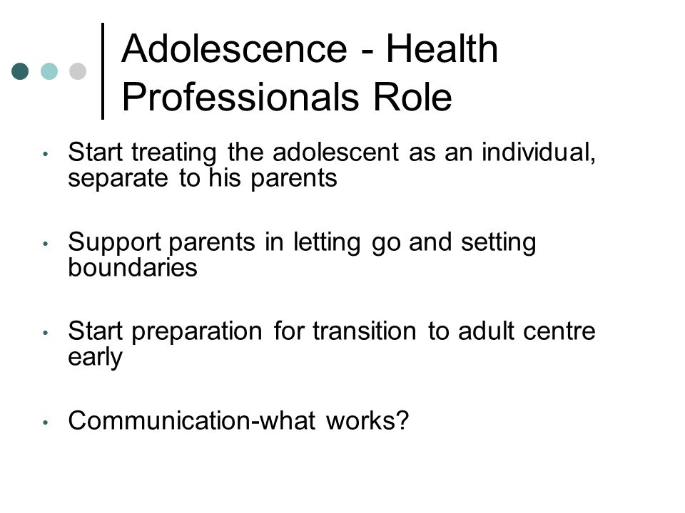 Adolescence - Health Professionals Role Start treating the adolescent as an individual, separate to his parents Support parents in letting go and setting boundaries Start preparation for transition to adult centre early Communication-what works