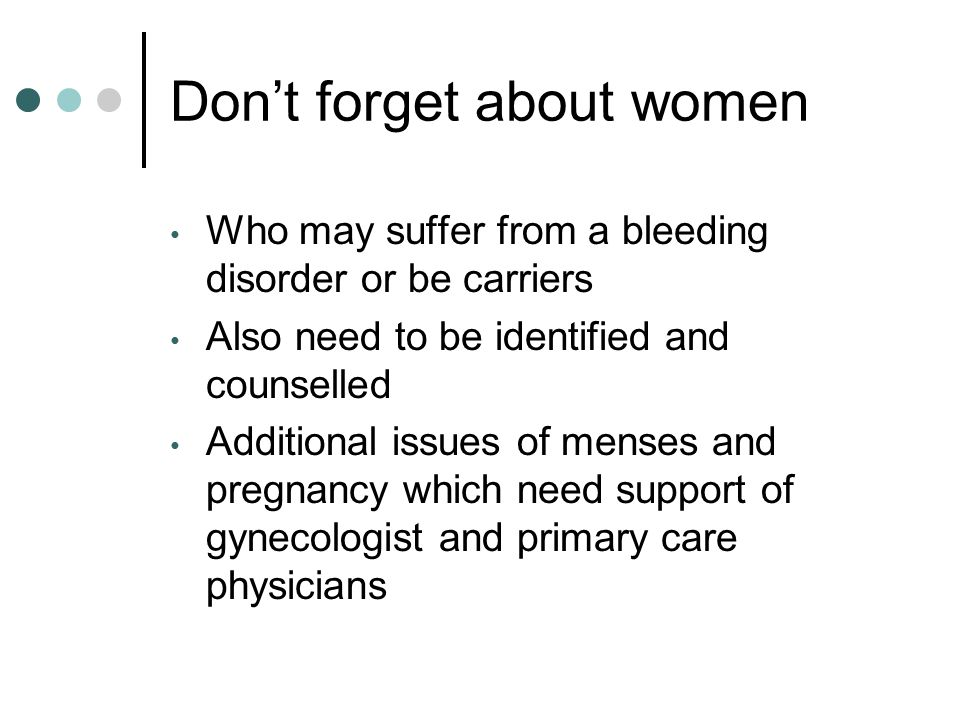 Don't forget about women Who may suffer from a bleeding disorder or be carriers Also need to be identified and counselled Additional issues of menses and pregnancy which need support of gynecologist and primary care physicians