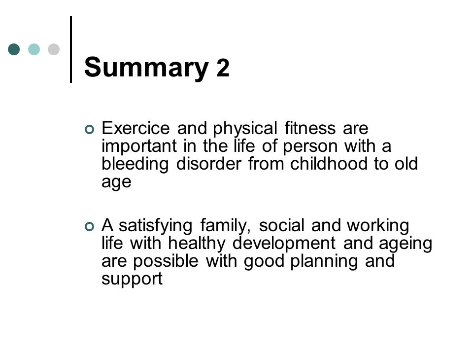 Summary 2 Exercice and physical fitness are important in the life of person with a bleeding disorder from childhood to old age A satisfying family, social and working life with healthy development and ageing are possible with good planning and support