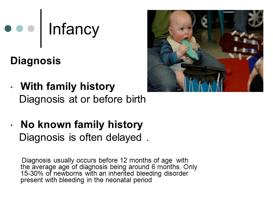 Infancy Diagnosis With family history Diagnosis at or before birth No known family history Diagnosis is often delayed.