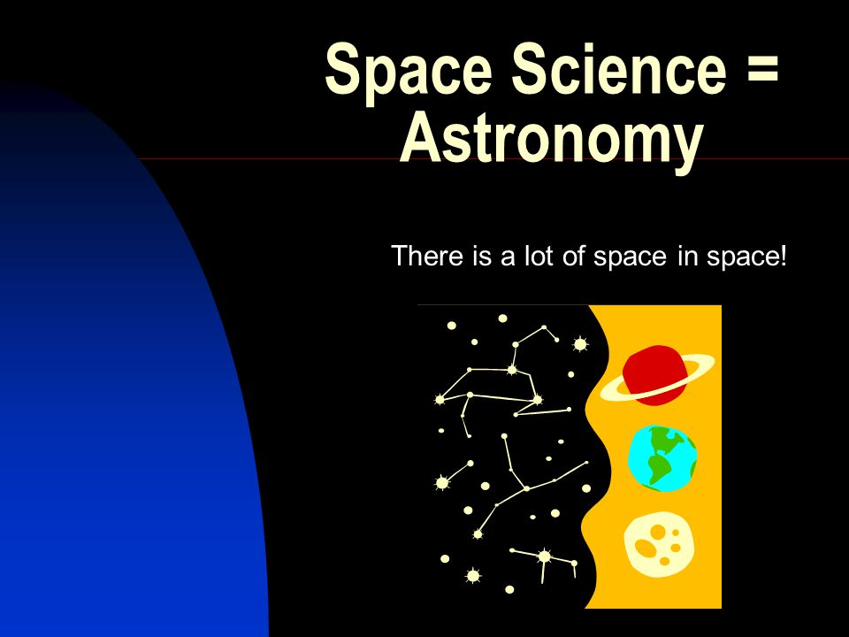 Space Science = Astronomy There is a lot of space in space!